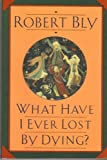 What Have I Ever Lost by Dying?: Collected Prose Poems (0060923652) by Bly, Robert