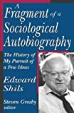 A Fragment of a Sociological Autobiography: The History of My Pursuit of a Few Ideas (0765803364) by Shils, Edward