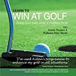 Learn to Win at Golf: Doing Your Best When It Matters Most | Aidan Moran