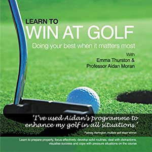 Learn to Win at Golf: Doing Your Best When It Matters Most | [Aidan Moran]
