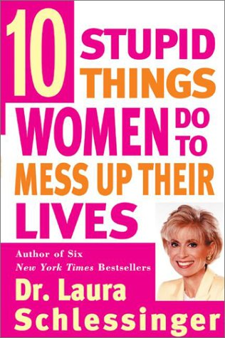 Ten Stupid Things Women Do to Mess Up Their Lives, Laura C. Schlessinger