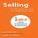 Selling Vision: The X-XY-Y Formula for Driving Results by Selling Change | Lou Schachter,Rick Cheatham