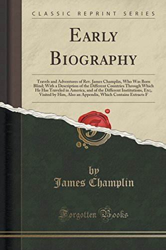 Early Biography: Travels and Adventures of Rev. James Champlin, Who Was Born Blind; With a Description of the Different Countries Through Which He Has ... Visited by Him, Also an Appendix, Which Co