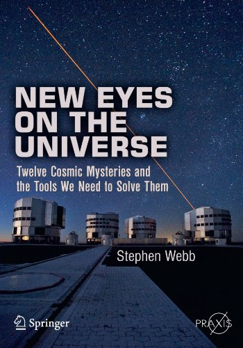 New Eyes On The Universe: Twelve Cosmic Mysteries And The Tools We Need To Solve Them (Springer Praxis Books / Popular Astronomy)