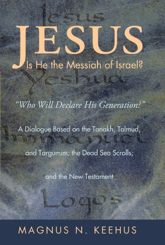 Jesus: Is He the Messiah of Israel?: Who will Declare His Generation? A Dialogue Based on the Tanakh, Talmud, and Targumim; the Dead Sea Scrolls; and the New Testament PDF