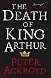 Peter Ackroyd The Death of King Arthur: The Immortal Legend (Penguin Hardback Classics)