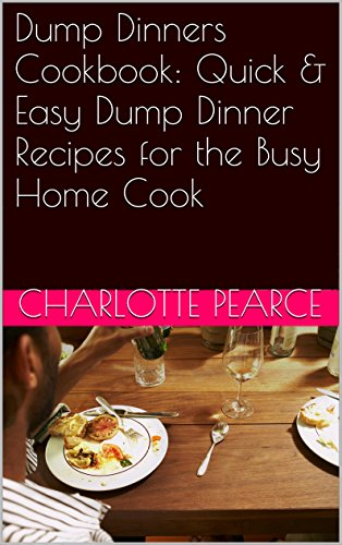 Dump Dinners Cookbook: Quick & Easy Dump Dinner Recipes for the Busy Home Cook (Dump Dinners, Dump Dinners Cookbook, Dump Dinner Recipes, Slow Cooker Recipes, ... Recipes, Crockpot Meals, Meals For One) by Charlotte Pearce