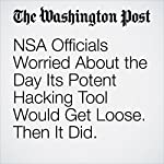 NSA Officials Worried About the Day Its Potent Hacking Tool Would Get Loose. Then It Did. | Ellen Nakashima,Craig Timberg