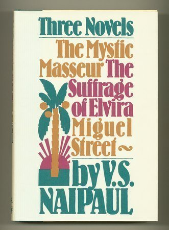 Three Novels: The Mystic Masseur; The Suffrage of Elvira; Miguel Street, by V.S. Naipaul