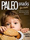 Paleo Snacks for Kids: 31 Delicious Recipes The Whole Family Will Love!