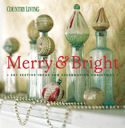 Country Living Merry & Bright: 301 Festive Ideas for Celebrating Christmas