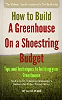 How to Build a Greenhouse on a Shoestring Budget (English Edition)