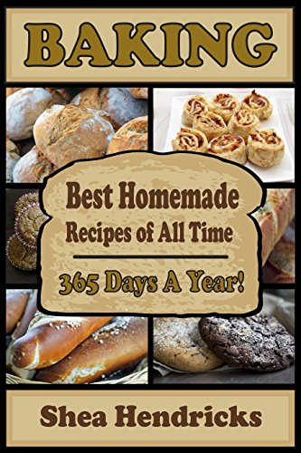 Baking: Best Homemade Recipes of All Time - 365 Days A Year! (The Ultimate Bread Bible That Includes Baking Basics, Desserts, Pizza and More) by Shea Hendricks
