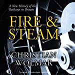 Fire & Steam: A New History of the Railways in Britain   Christian Wolmar