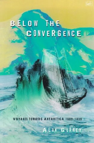 Below the Convergence: Voyages Towards Antarctica 1699-1839, Alan Gurney