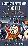 Asiatisch fettarme Gerichte schnell und einfach zubereitet & Low Carb Vegan Erfolgreicher Gewichtsverlust mit Genuss +Bonus Rezepte kostenlos: Körperbewusstsein & gesunde Ernährung