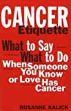 Rosanne Kalick Cancer Etiquette: What to Say, What to Do When Someone You Know or Love Has Cancer