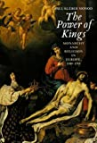 Paul Kleber Monad The Power of Kings: Monarchy and Religion in Europe, 1589-1715