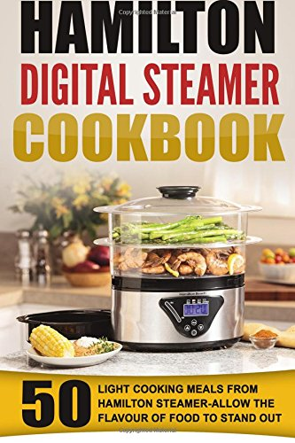Hamilton Digital Steamer Cookbook: 50 Light Cooking Meals From Hamilton Steamer-Allow The Flavour Of Food To Stand Out (Cooking With Steam Cookbook compare prices)