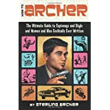 How to Archer: The Ultimate Guide to Espionage and Style and Women and Also Cocktails Ever Written ~ Sterling Archer