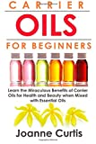 Joanne Curtis Carrier Oils For Beginners: Learn the Miraculous Benefits of Carrier Oils for Health and Beauty when Mixed With Essential Oils (Why Carrier Oils are ... Maximizing Your Total Health and Vitality.)