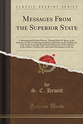 Messages From the Superior State: Communicated by John Murray, Through John M. Spear, in the Summer of 1852, Containing Important Instruction to the ... With a Sketch of the Author's Earthly Life,