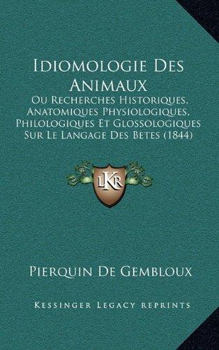 Idiomologie Des Animaux: Ou Recherches Historiques, Anatomiques Physiologiques, Philologiques Et Glossologiques Sur Le Langage Des Betes (1844)