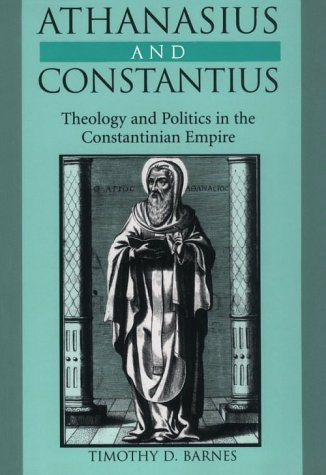 Athanasius and Constantius: Theology and Politics in the Constantinian Empire, Timothy D. Barnes