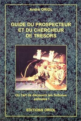Guide du prospecteur et du chercheur de trésor : Ou l'art de découvrir les fortunes enfouies de André Oriol