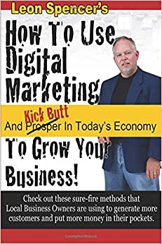 How To Use Digital Marketing To Grow Your Business: And Kick Butt In Today's Economy