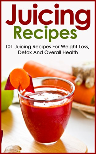 Free Kindle Book : Juicing: Recipes - 101 Juicing Recipes For Weight Loss, Detox And Overall Health (Juicing Recipes: For Weight Loss)