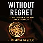 Without Regret: Be More, See More, Achieve More That Really Matters | J. Michael Godfrey