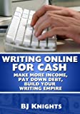 Writing Online For Cash: Make More Income, Pay Down Debt, Build Your Writing Empire