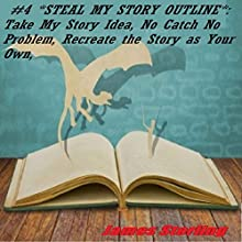 Steal My Story Outline: Take My Story Idea, No Catch No Problem, Recreate the Story as Your Own, How to Make a Story Outline (       UNABRIDGED) by James Sterling Narrated by Mark Barnard