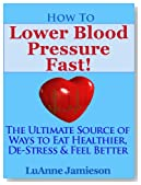 How to Lower Blood Pressure Fast! The Ultimate Source of Ways to Eat Healthier, De-Stress & Feel Better