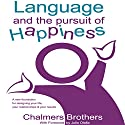 Language and the Pursuit of Happiness: A New Foundation for Designing Your Life, Your Relationships and Your Results (       UNABRIDGED) by Chalmers Brothers Narrated by Chalmers Brothers