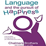 Language and the Pursuit of Happiness: A New Foundation for Designing Your Life, Your Relationships and Your Results | Chalmers Brothers