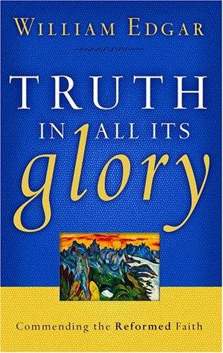Truth in All Its Glory: Commending the Reformed Faith (Resources for Changing Lives)