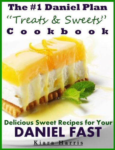 The #1 Daniel Plan Treats & Sweets Cookbook (FASTING & LENT 2014): Delicious Sweet Recipes for Your Daniel Fast by Kiara Harris
