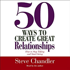 50 Ways to Create Great Relationships: How to Stop Taking and Start Giving | [Steve Chandler]