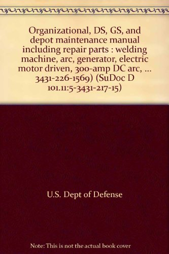 Organizational, Ds, Gs, And Depot Maintenance Manual Including Repair Parts : Welding Machine, Arc, Generator, Electric Motor Driven, 300-Amp Dc Arc, ... 3431-226-1569) (Sudoc D 101.11:5-3431-217-15)