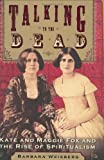 Talking to the Dead: Kate and Maggie Fox and the Rise of Spiritualism (0060566671) by Barbara Weisberg