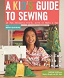 A Kids Guide to Sewing: Learn to Sew with Sophie & Her Friends  16 Fun Projects Youll Love to Make & Use