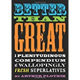 Better Than Great: A Plenitudinous Compendium of Wallopingly Fresh Superlatives ~ Arthur Plotnik