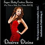 Super Slutty Erotica Stories: Five Tales to Make Your Clothes Fall Off | Desiree Divine