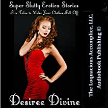 Super Slutty Erotica Stories: Five Tales to Make Your Clothes Fall Off (       UNABRIDGED) by Desiree Divine Narrated by Desiree Divine