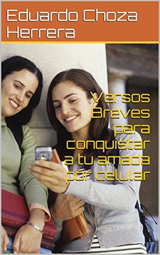 Versos Breves para conquistar  a tu amada por celular (Versos breves de Eduardo Choza) (Spanish Edition)
