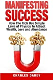 img - for Manifesting Success: How the Rich Use Simple Laws of Physics to Attract Wealth, Love and Abundance book / textbook / text book