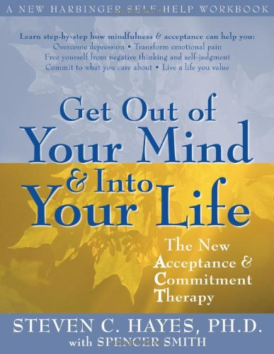Get Out Of Your Mind And Into Life The New Acceptance Commitment Therapy A Harbinger Self Help Workbook