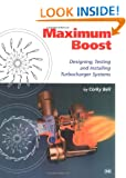 Maximum Boost: Designing, Testing and Installing Turbocharger Systems: Designing, Testing & Installing Turbocharger Systems (Engineering and Performance)